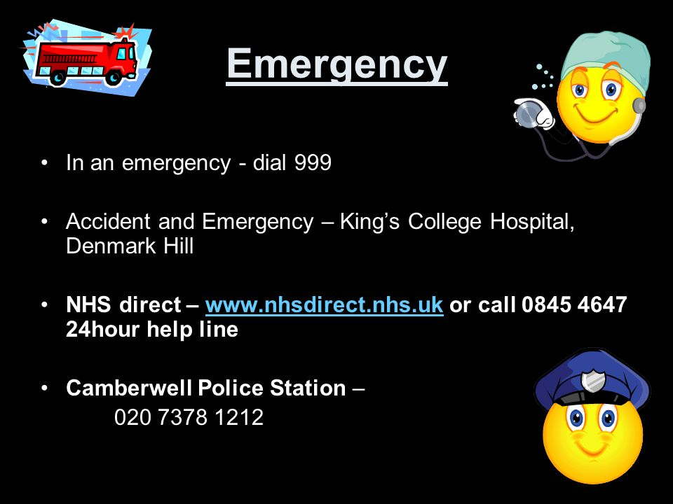 Emergency In an emergency - dial 999 Accident and Emergency – Kings College Hospital, Denmark Hill NHS direct – www.nhsdirect.nhs.uk or call 0845 4647 24hour help linewww.nhsdirect.nhs.uk Camberwell Police Station – 020 7378 1212