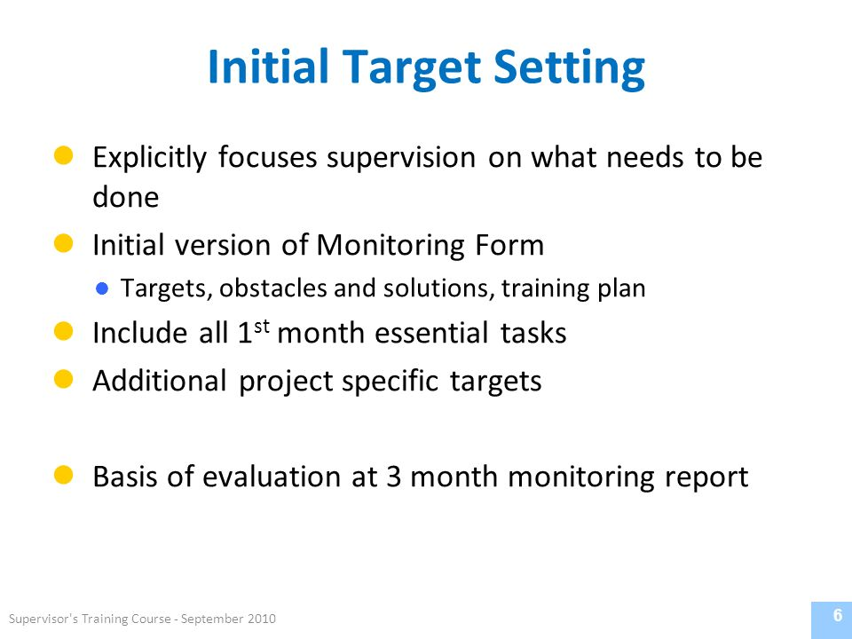 Initial Target Setting Explicitly focuses supervision on what needs to be done Initial version of Monitoring Form Targets, obstacles and solutions, training plan Include all 1 st month essential tasks Additional project specific targets Basis of evaluation at 3 month monitoring report 6 Supervisor s Training Course - September 2010