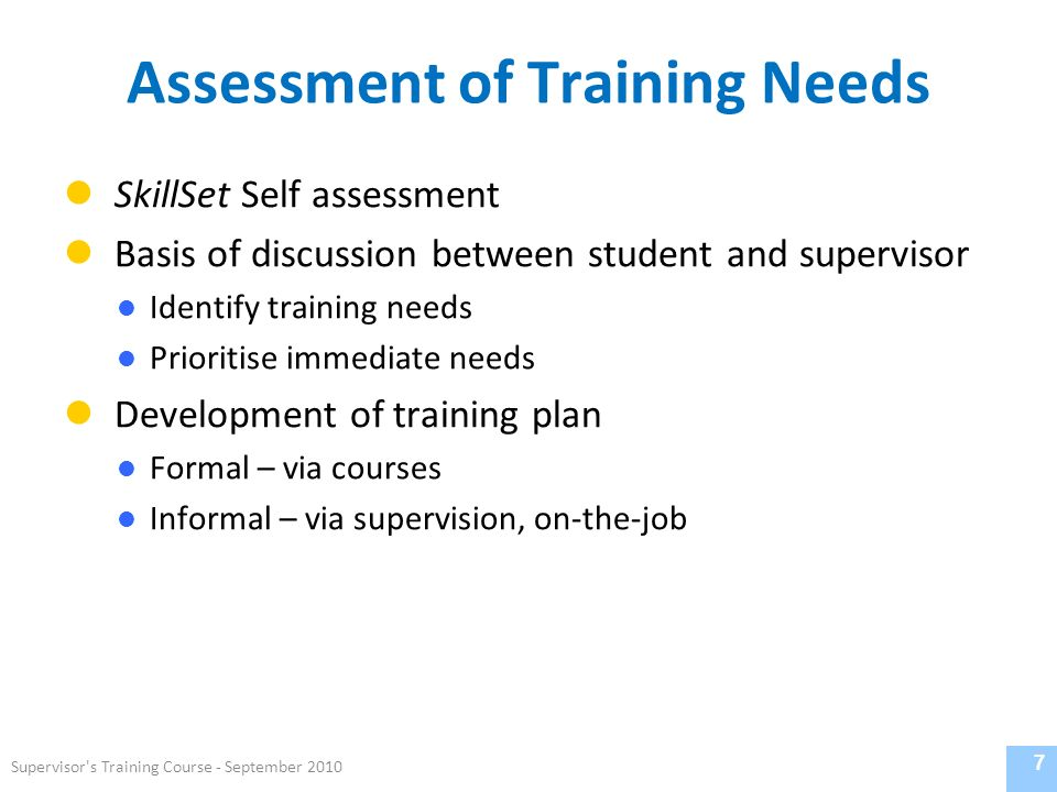 Assessment of Training Needs SkillSet Self assessment Basis of discussion between student and supervisor Identify training needs Prioritise immediate needs Development of training plan Formal – via courses Informal – via supervision, on-the-job 7 Supervisor s Training Course - September 2010