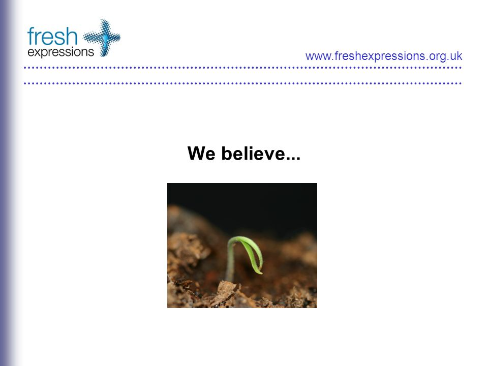 www.freshexpressions.org.uk We believe...