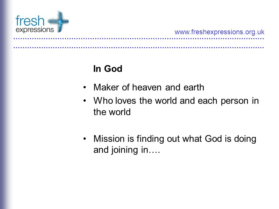 www.freshexpressions.org.uk In God Maker of heaven and earth Who loves the world and each person in the world Mission is finding out what God is doing and joining in….