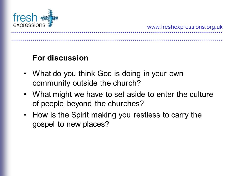 www.freshexpressions.org.uk For discussion What do you think God is doing in your own community outside the church.