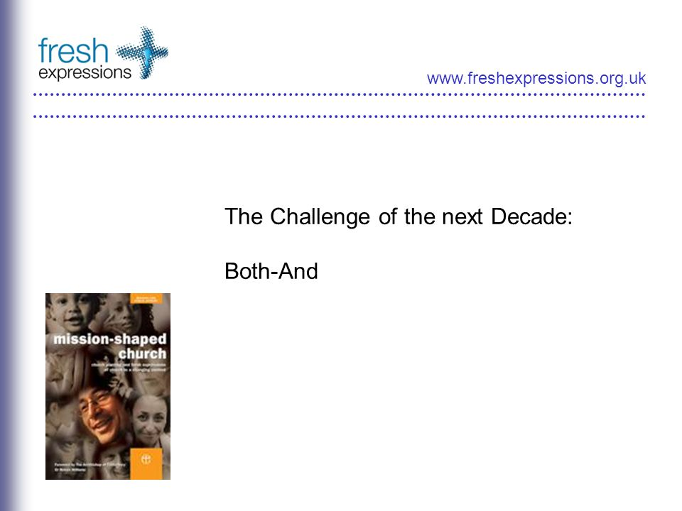 www.freshexpressions.org.uk The Challenge of the next Decade: Both-And