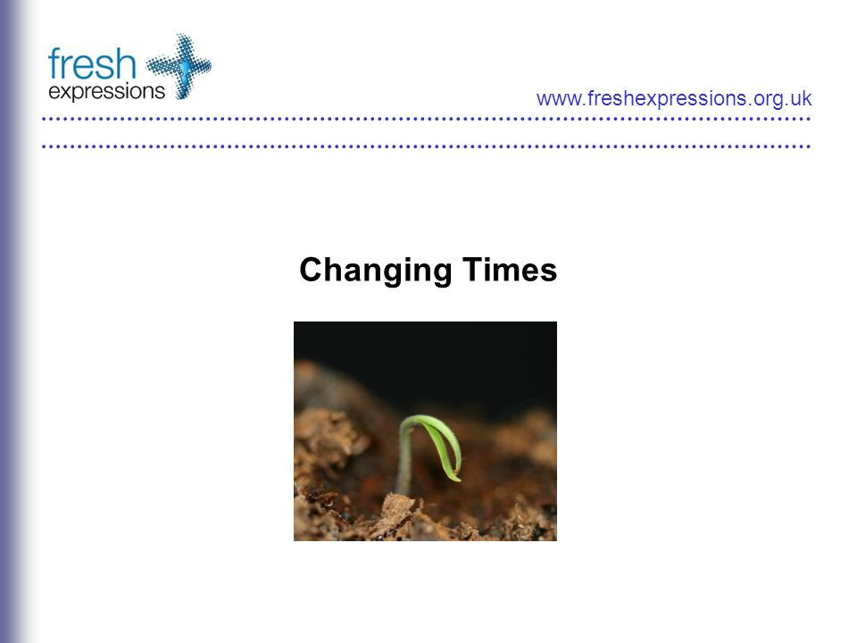 www.freshexpressions.org.uk Changing Times