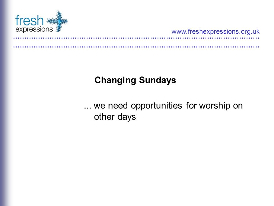 www.freshexpressions.org.uk Changing Sundays... we need opportunities for worship on other days