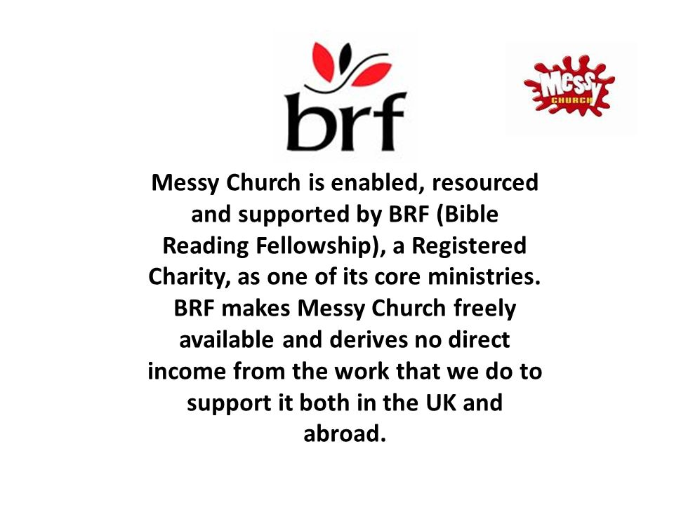 Messy Church is enabled, resourced and supported by BRF (Bible Reading Fellowship), a Registered Charity, as one of its core ministries.