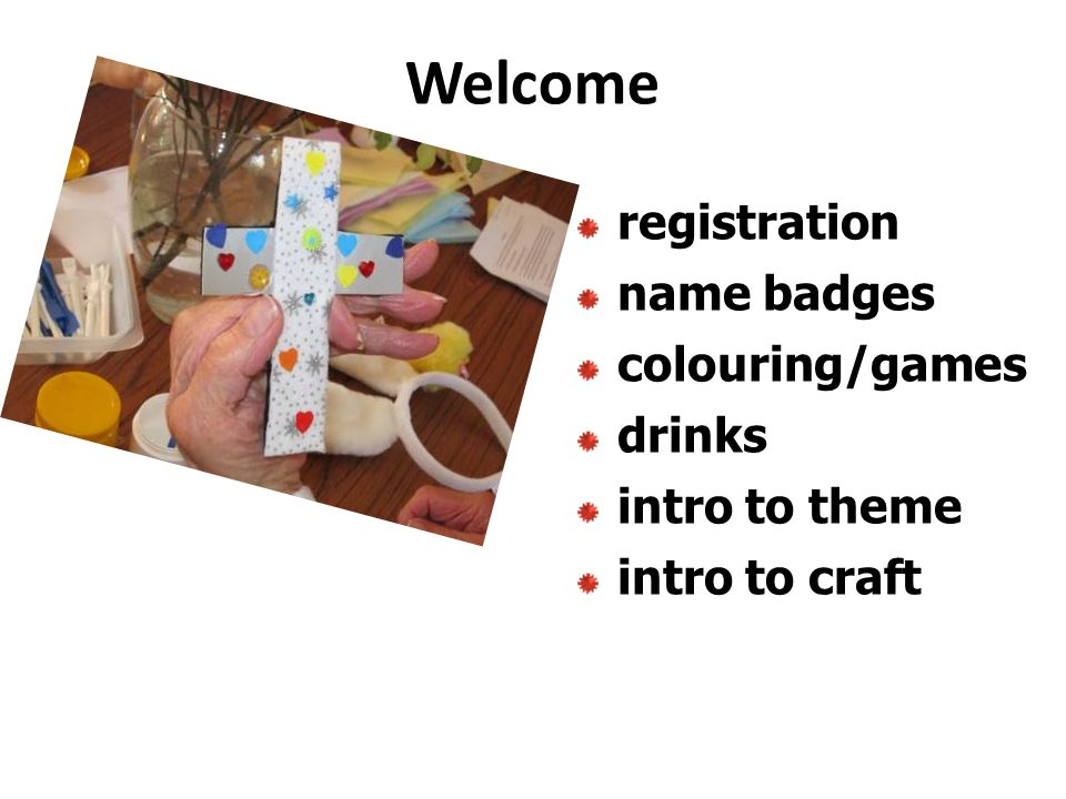 Welcome registration name badges colouring/games drinks intro to theme intro to craft