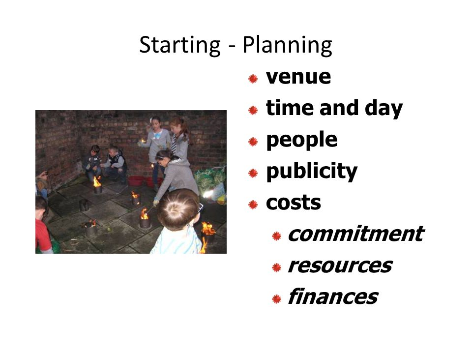 Starting - Planning venue time and day people publicity costs commitment resources finances