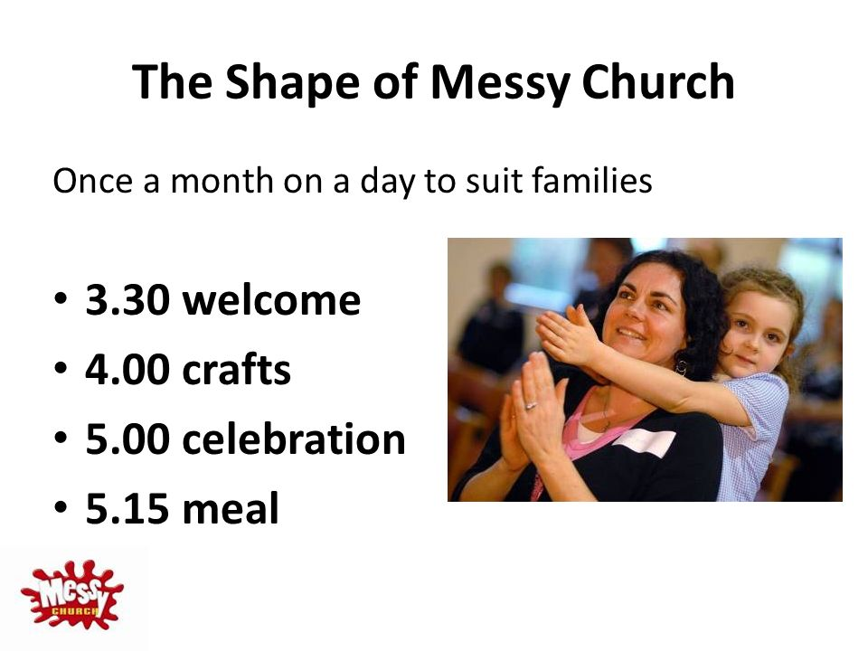 The Shape of Messy Church Once a month on a day to suit families 3.30 welcome 4.00 crafts 5.00 celebration 5.15 meal