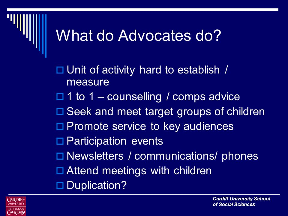 Cardiff University School of Social Sciences What do Advocates do.