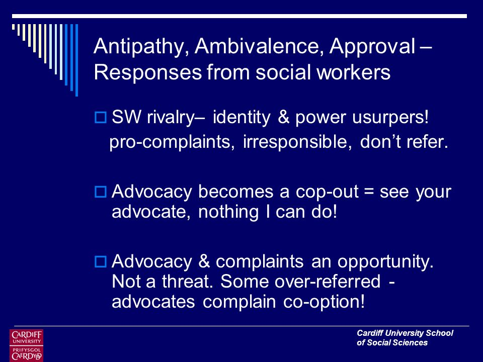 Cardiff University School of Social Sciences Antipathy, Ambivalence, Approval – Responses from social workers SW rivalry– identity & power usurpers.