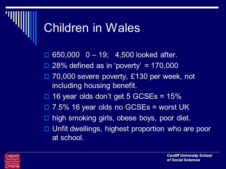 Cardiff University School of Social Sciences Children in Wales 650,000 0 – 19; 4,500 looked after.