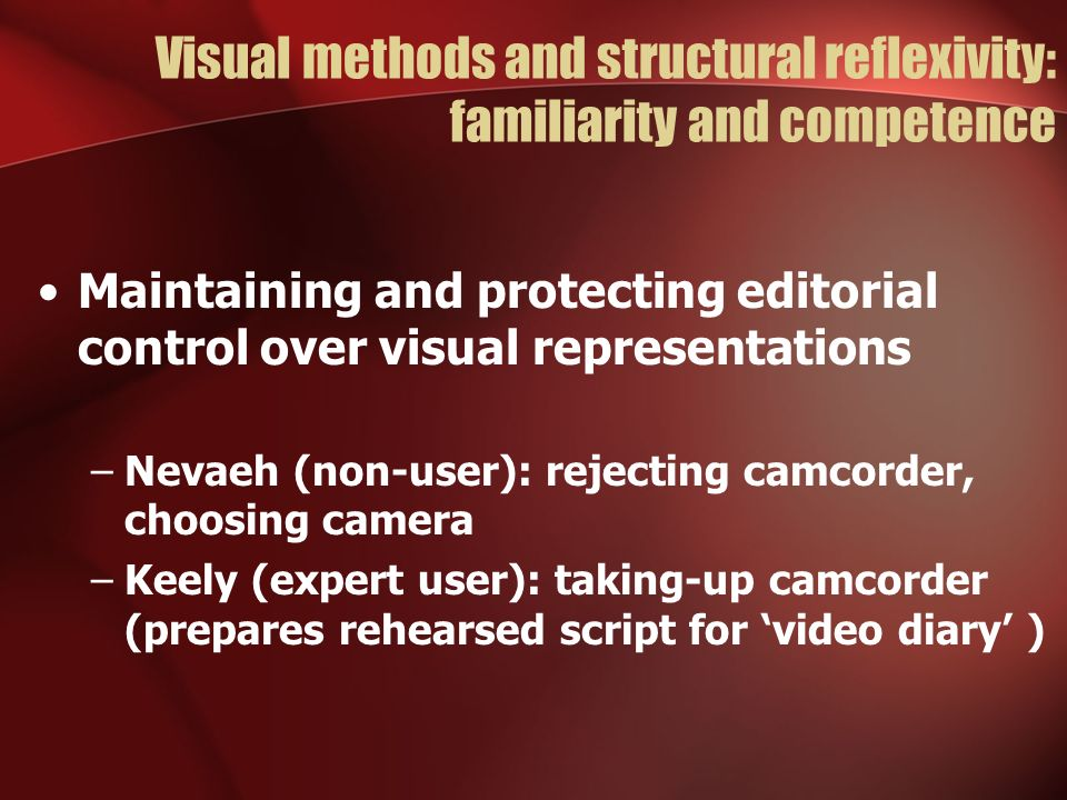 Visual methods and structural reflexivity: familiarity and competence Maintaining and protecting editorial control over visual representations –Nevaeh (non-user): rejecting camcorder, choosing camera –Keely (expert user): taking-up camcorder (prepares rehearsed script for video diary )