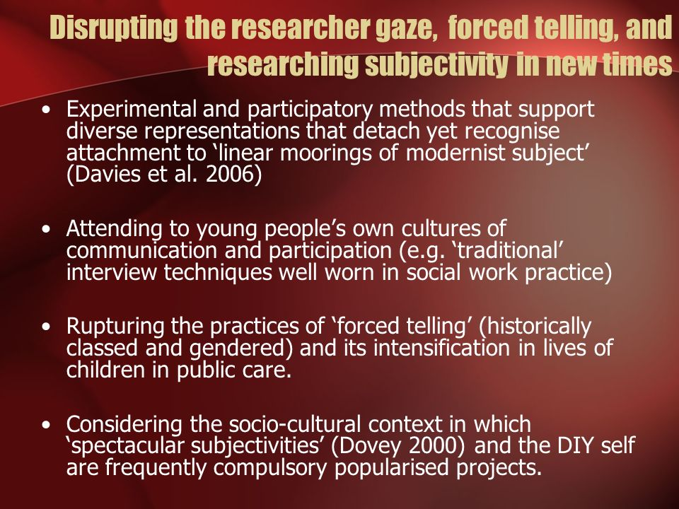 Disrupting the researcher gaze, forced telling, and researching subjectivity in new times Experimental and participatory methods that support diverse representations that detach yet recognise attachment to linear moorings of modernist subject (Davies et al.