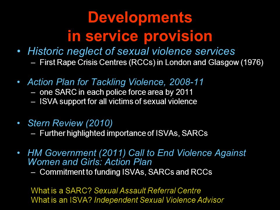 Developments in service provision Historic neglect of sexual violence services –First Rape Crisis Centres (RCCs) in London and Glasgow (1976) Action Plan for Tackling Violence, –one SARC in each police force area by 2011 –ISVA support for all victims of sexual violence Stern Review (2010) –Further highlighted importance of ISVAs, SARCs HM Government (2011) Call to End Violence Against Women and Girls: Action Plan –Commitment to funding ISVAs, SARCs and RCCs What is a SARC.
