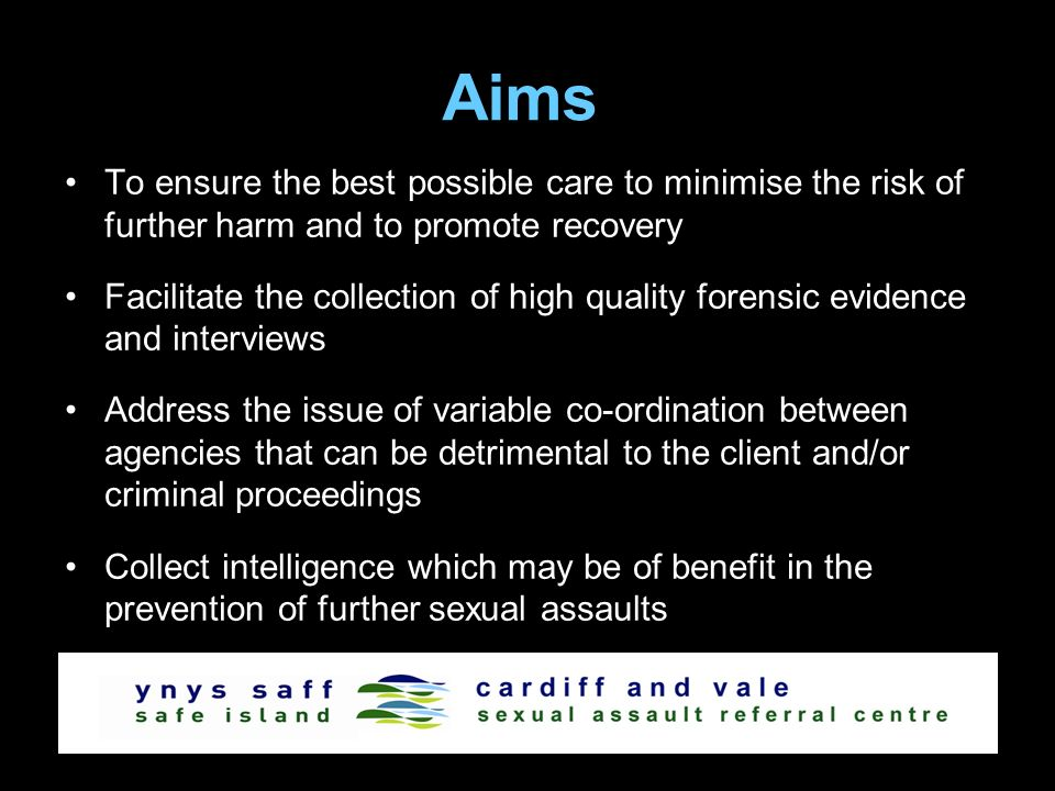 Aims To ensure the best possible care to minimise the risk of further harm and to promote recovery Facilitate the collection of high quality forensic evidence and interviews Address the issue of variable co-ordination between agencies that can be detrimental to the client and/or criminal proceedings Collect intelligence which may be of benefit in the prevention of further sexual assaults