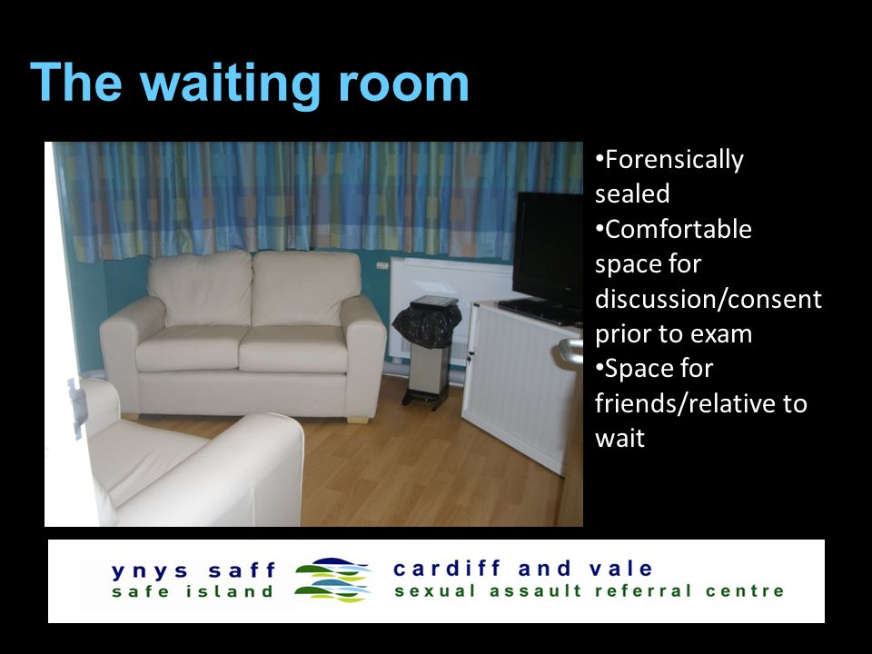 The waiting room Forensically sealed Comfortable space for discussion/consent prior to exam Space for friends/relative to wait