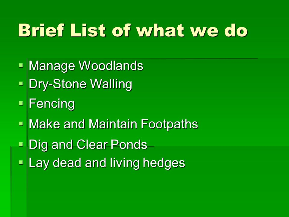 Brief List of what we do Manage Woodlands Manage Woodlands Dry-Stone Walling Dry-Stone Walling Fencing Fencing Make and Maintain Footpaths Make and Maintain Footpaths Dig and Clear Ponds Dig and Clear Ponds Lay dead and living hedges Lay dead and living hedges