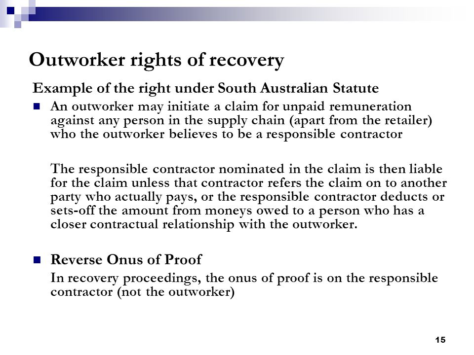15 Outworker rights of recovery Example of the right under South Australian Statute An outworker may initiate a claim for unpaid remuneration against any person in the supply chain (apart from the retailer) who the outworker believes to be a responsible contractor The responsible contractor nominated in the claim is then liable for the claim unless that contractor refers the claim on to another party who actually pays, or the responsible contractor deducts or sets-off the amount from moneys owed to a person who has a closer contractual relationship with the outworker.