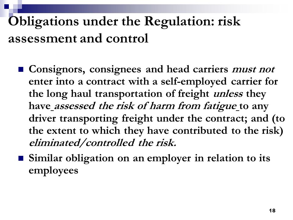 18 Obligations under the Regulation: risk assessment and control Consignors, consignees and head carriers must not enter into a contract with a self-employed carrier for the long haul transportation of freight unless they have assessed the risk of harm from fatigue to any driver transporting freight under the contract; and (to the extent to which they have contributed to the risk) eliminated/controlled the risk.