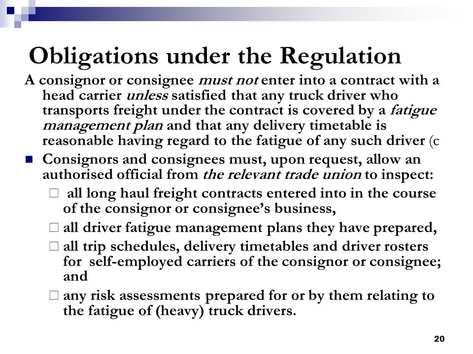 20 Obligations under the Regulation A consignor or consignee must not enter into a contract with a head carrier unless satisfied that any truck driver who transports freight under the contract is covered by a fatigue management plan and that any delivery timetable is reasonable having regard to the fatigue of any such driver (c Consignors and consignees must, upon request, allow an authorised official from the relevant trade union to inspect: all long haul freight contracts entered into in the course of the consignor or consignees business, all driver fatigue management plans they have prepared, all trip schedules, delivery timetables and driver rosters for self-employed carriers of the consignor or consignee; and any risk assessments prepared for or by them relating to the fatigue of (heavy) truck drivers.