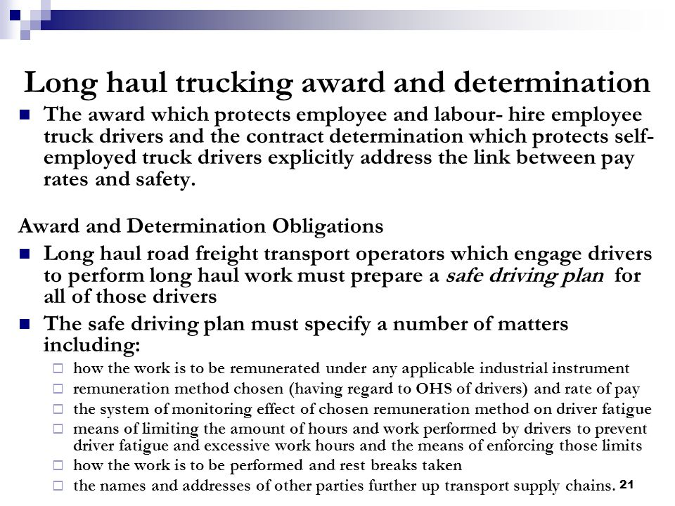 21 Long haul trucking award and determination The award which protects employee and labour- hire employee truck drivers and the contract determination which protects self- employed truck drivers explicitly address the link between pay rates and safety.