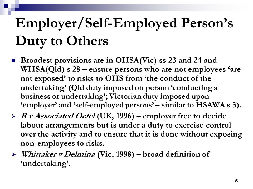 5 Employer/Self-Employed Persons Duty to Others Broadest provisions are in OHSA(Vic) ss 23 and 24 and WHSA(Qld) s 28 – ensure persons who are not employees are not exposed to risks to OHS from the conduct of the undertaking (Qld duty imposed on person conducting a business or undertaking; Victorian duty imposed upon employer and self-employed persons – similar to HSAWA s 3).