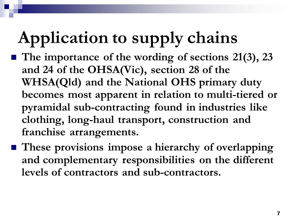 7 Application to supply chains The importance of the wording of sections 21(3), 23 and 24 of the OHSA(Vic), section 28 of the WHSA(Qld) and the National OHS primary duty becomes most apparent in relation to multi-tiered or pyramidal sub-contracting found in industries like clothing, long-haul transport, construction and franchise arrangements.