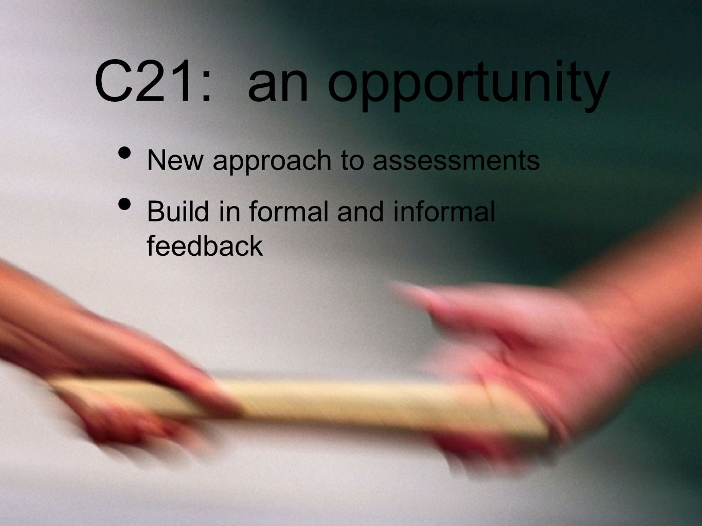 C21: an opportunity New approach to assessments Build in formal and informal feedback