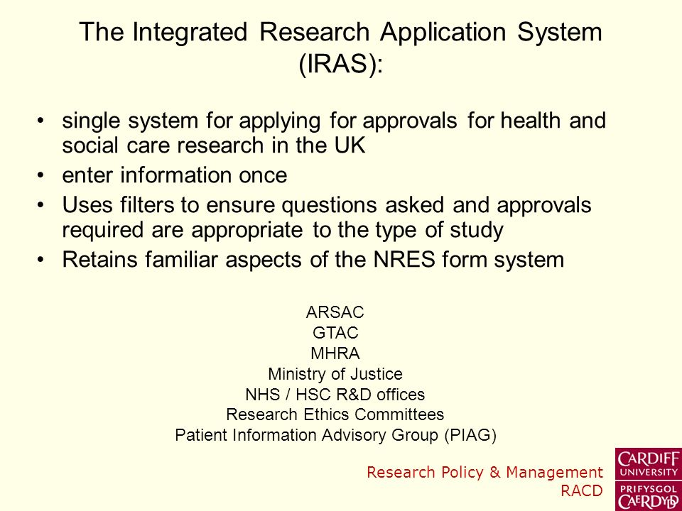 Research Policy & Management RACD The Integrated Research Application System (IRAS): single system for applying for approvals for health and social care research in the UK enter information once Uses filters to ensure questions asked and approvals required are appropriate to the type of study Retains familiar aspects of the NRES form system ARSAC GTAC MHRA Ministry of Justice NHS / HSC R&D offices Research Ethics Committees Patient Information Advisory Group (PIAG)
