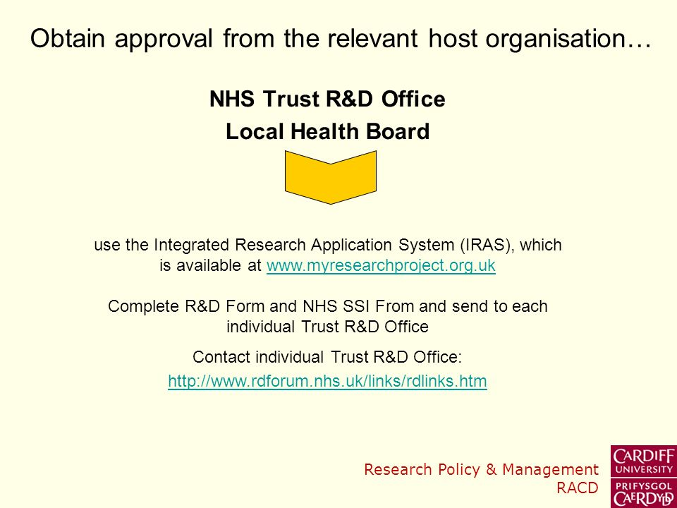 Research Policy & Management RACD NHS Trust R&D Office Local Health Board Obtain approval from the relevant host organisation… use the Integrated Research Application System (IRAS), which is available at www.myresearchproject.org.ukwww.myresearchproject.org.uk Complete R&D Form and NHS SSI From and send to each individual Trust R&D Office Contact individual Trust R&D Office: http://www.rdforum.nhs.uk/links/rdlinks.htm