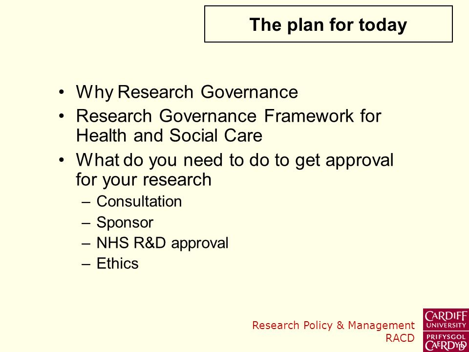 Research Policy & Management RACD Why Research Governance Research Governance Framework for Health and Social Care What do you need to do to get approval for your research –Consultation –Sponsor –NHS R&D approval –Ethics The plan for today