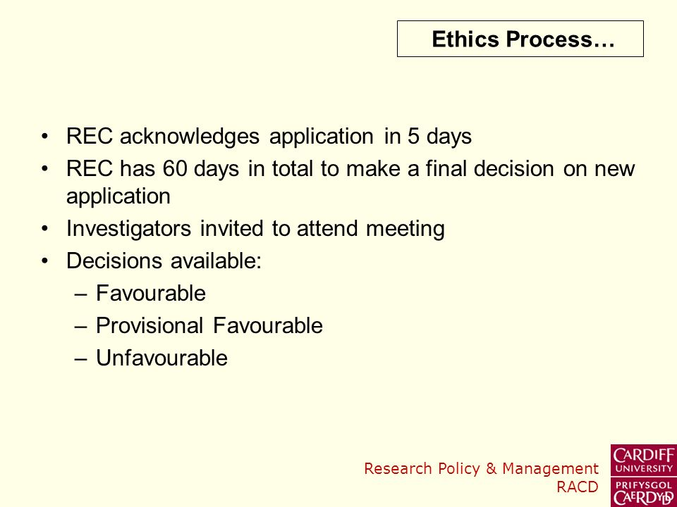 Research Policy & Management RACD Ethics Process… REC acknowledges application in 5 days REC has 60 days in total to make a final decision on new application Investigators invited to attend meeting Decisions available: –Favourable –Provisional Favourable –Unfavourable