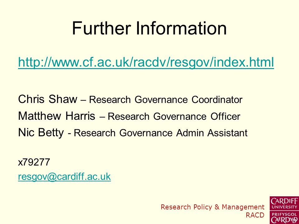 Research Policy & Management RACD Further Information http://www.cf.ac.uk/racdv/resgov/index.html Chris Shaw – Research Governance Coordinator Matthew Harris – Research Governance Officer Nic Betty - Research Governance Admin Assistant x79277 resgov@cardiff.ac.uk