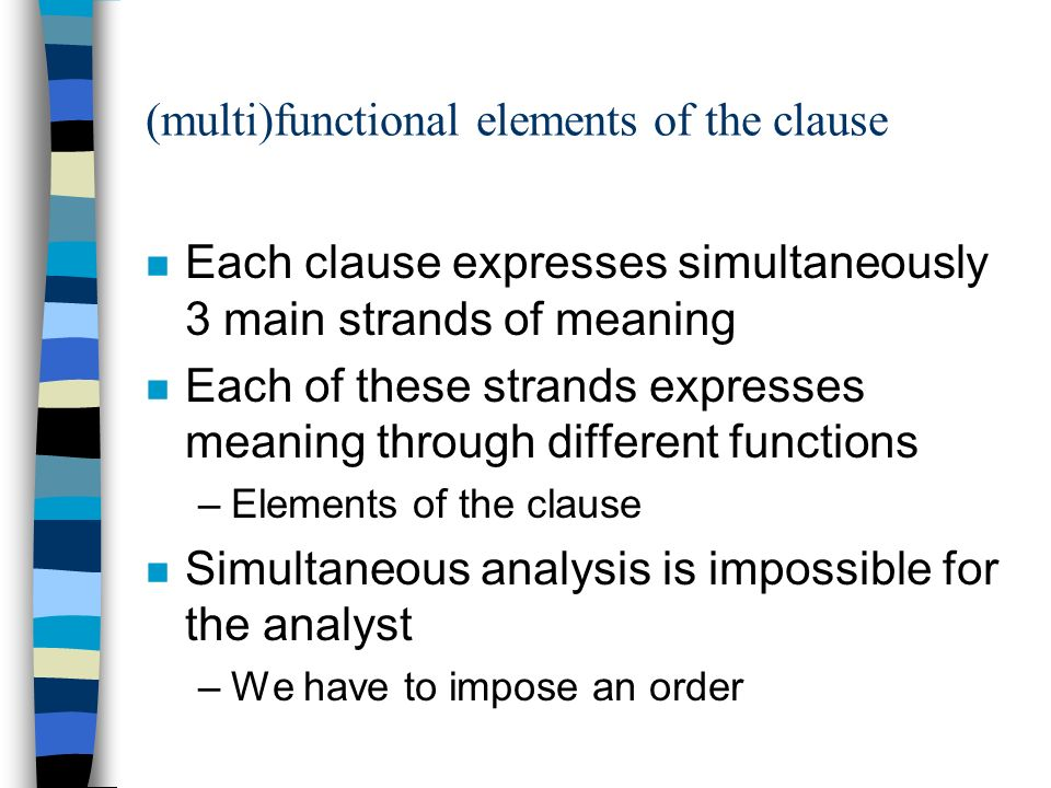 (multi)functional elements of the clause n Each clause expresses simultaneously 3 main strands of meaning n Each of these strands expresses meaning through different functions –Elements of the clause n Simultaneous analysis is impossible for the analyst –We have to impose an order
