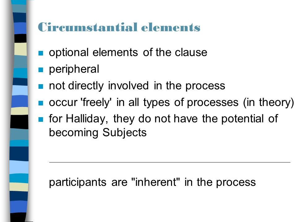 Circumstantial elements n optional elements of the clause n peripheral n not directly involved in the process n occur freely in all types of processes (in theory) n for Halliday, they do not have the potential of becoming Subjects participants are inherent in the process