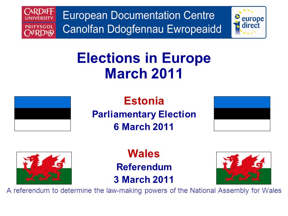 Elections in Europe March 2011 Estonia Parliamentary Election 6 March 2011 Wales Referendum 3 March 2011 A referendum to determine the law-making powers of the National Assembly for Wales