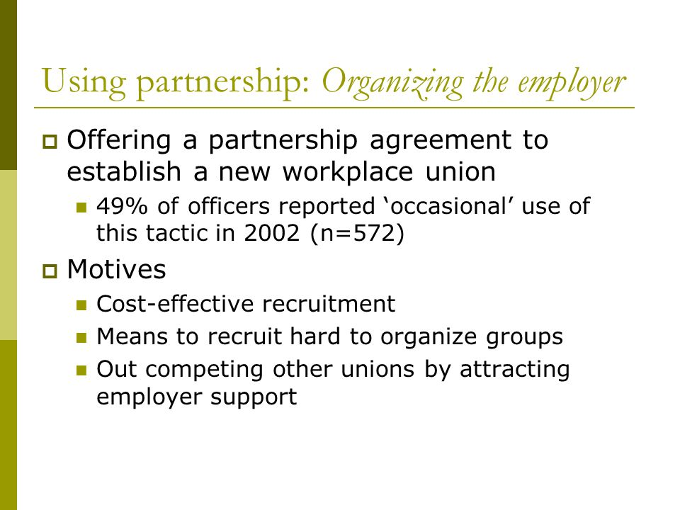 Using partnership: Organizing the employer Offering a partnership agreement to establish a new workplace union 49% of officers reported occasional use of this tactic in 2002 (n=572) Motives Cost-effective recruitment Means to recruit hard to organize groups Out competing other unions by attracting employer support