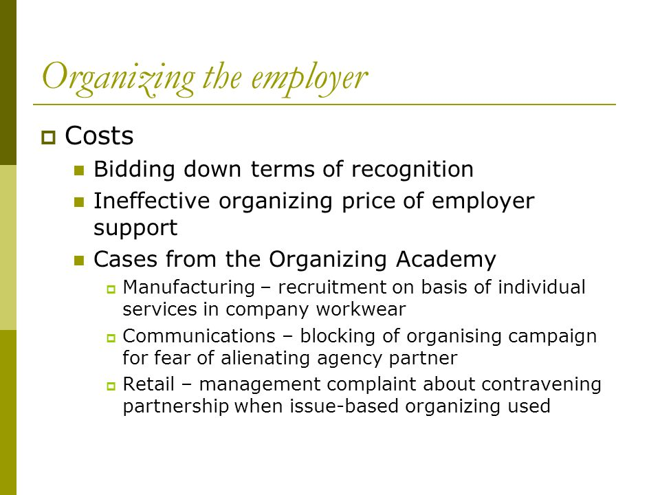 Organizing the employer Costs Bidding down terms of recognition Ineffective organizing price of employer support Cases from the Organizing Academy Manufacturing – recruitment on basis of individual services in company workwear Communications – blocking of organising campaign for fear of alienating agency partner Retail – management complaint about contravening partnership when issue-based organizing used