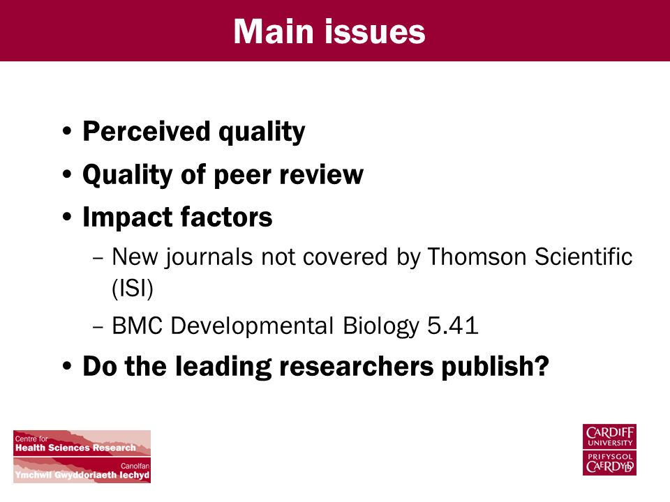 Main issues Perceived quality Quality of peer review Impact factors –New journals not covered by Thomson Scientific (ISI) –BMC Developmental Biology 5.41 Do the leading researchers publish
