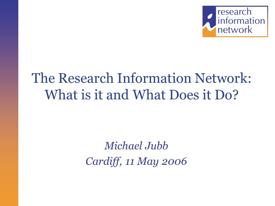 The Research Information Network: What is it and What Does it Do Michael Jubb Cardiff, 11 May 2006