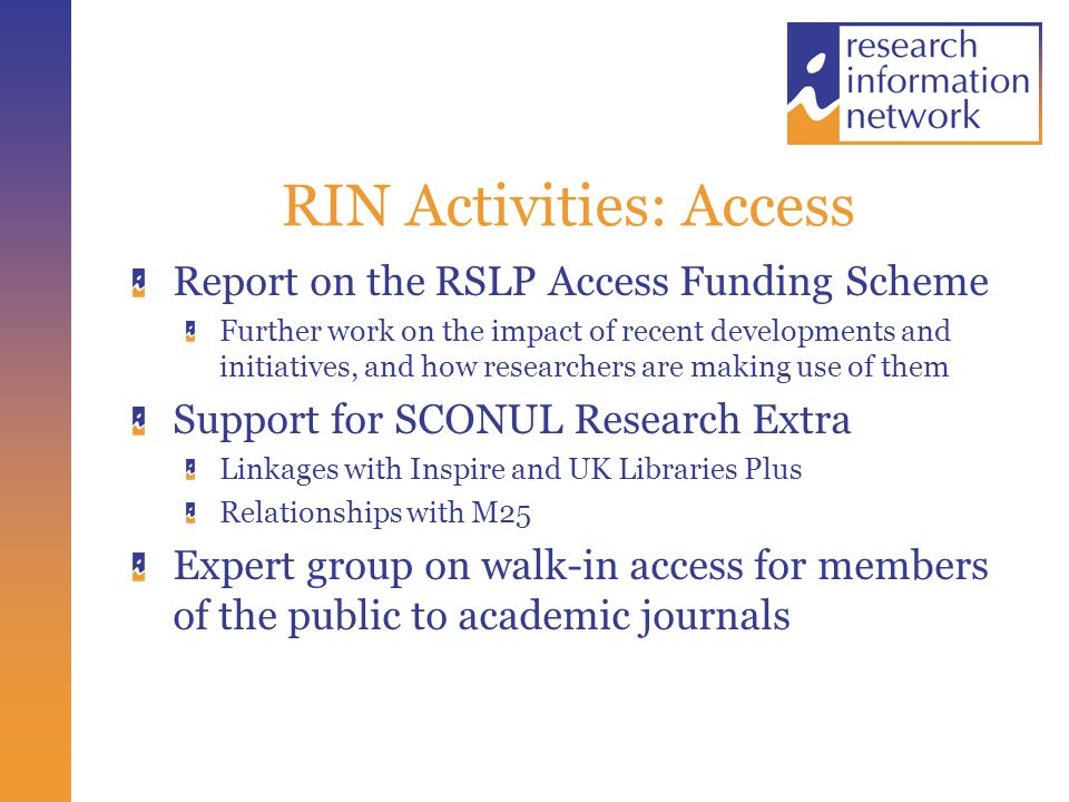 RIN Activities: Access Report on the RSLP Access Funding Scheme Further work on the impact of recent developments and initiatives, and how researchers are making use of them Support for SCONUL Research Extra Linkages with Inspire and UK Libraries Plus Relationships with M25 Expert group on walk-in access for members of the public to academic journals