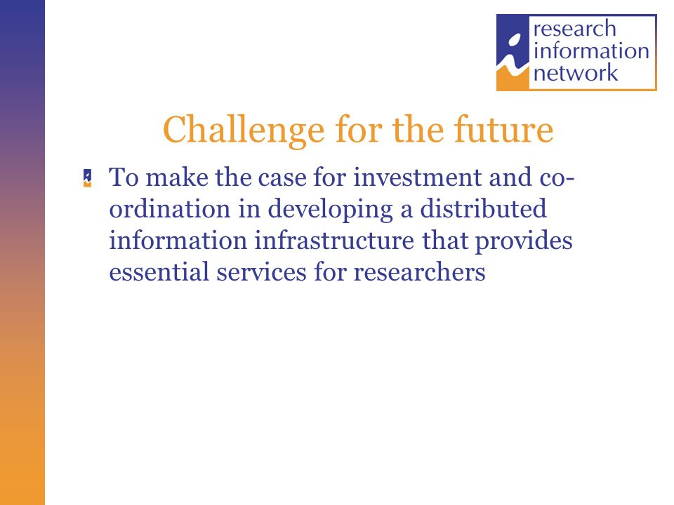 Challenge for the future To make the case for investment and co- ordination in developing a distributed information infrastructure that provides essential services for researchers