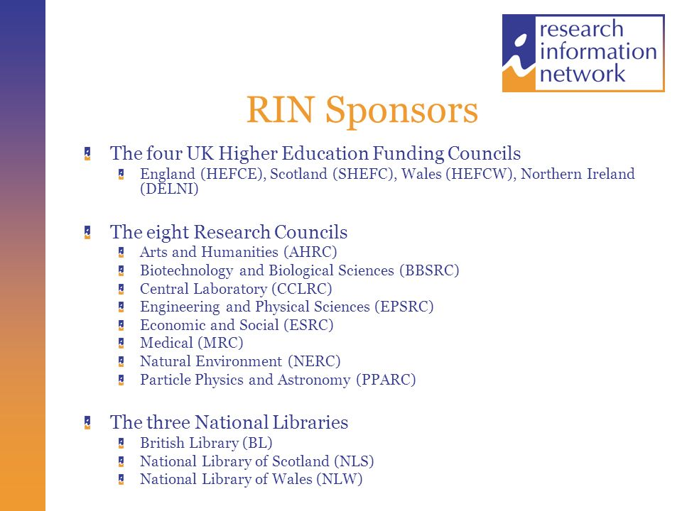 RIN Sponsors The four UK Higher Education Funding Councils England (HEFCE), Scotland (SHEFC), Wales (HEFCW), Northern Ireland (DELNI) The eight Research Councils Arts and Humanities (AHRC) Biotechnology and Biological Sciences (BBSRC) Central Laboratory (CCLRC) Engineering and Physical Sciences (EPSRC) Economic and Social (ESRC) Medical (MRC) Natural Environment (NERC) Particle Physics and Astronomy (PPARC) The three National Libraries British Library (BL) National Library of Scotland (NLS) National Library of Wales (NLW)