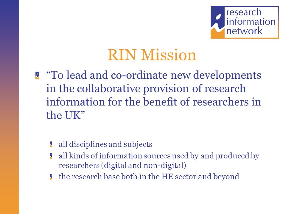 RIN Mission To lead and co-ordinate new developments in the collaborative provision of research information for the benefit of researchers in the UK all disciplines and subjects all kinds of information sources used by and produced by researchers (digital and non-digital) the research base both in the HE sector and beyond