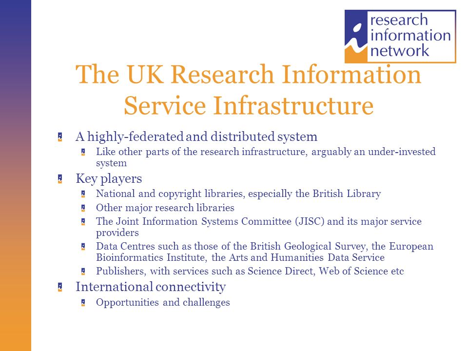 The UK Research Information Service Infrastructure A highly-federated and distributed system Like other parts of the research infrastructure, arguably an under-invested system Key players National and copyright libraries, especially the British Library Other major research libraries The Joint Information Systems Committee (JISC) and its major service providers Data Centres such as those of the British Geological Survey, the European Bioinformatics Institute, the Arts and Humanities Data Service Publishers, with services such as Science Direct, Web of Science etc International connectivity Opportunities and challenges