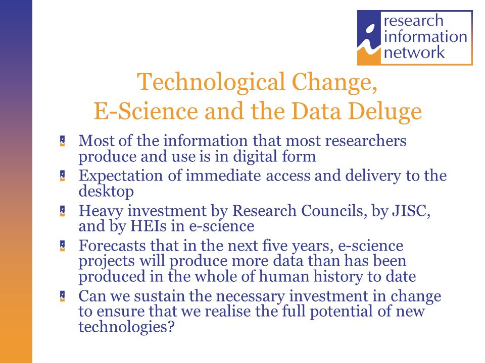 Technological Change, E-Science and the Data Deluge Most of the information that most researchers produce and use is in digital form Expectation of immediate access and delivery to the desktop Heavy investment by Research Councils, by JISC, and by HEIs in e-science Forecasts that in the next five years, e-science projects will produce more data than has been produced in the whole of human history to date Can we sustain the necessary investment in change to ensure that we realise the full potential of new technologies
