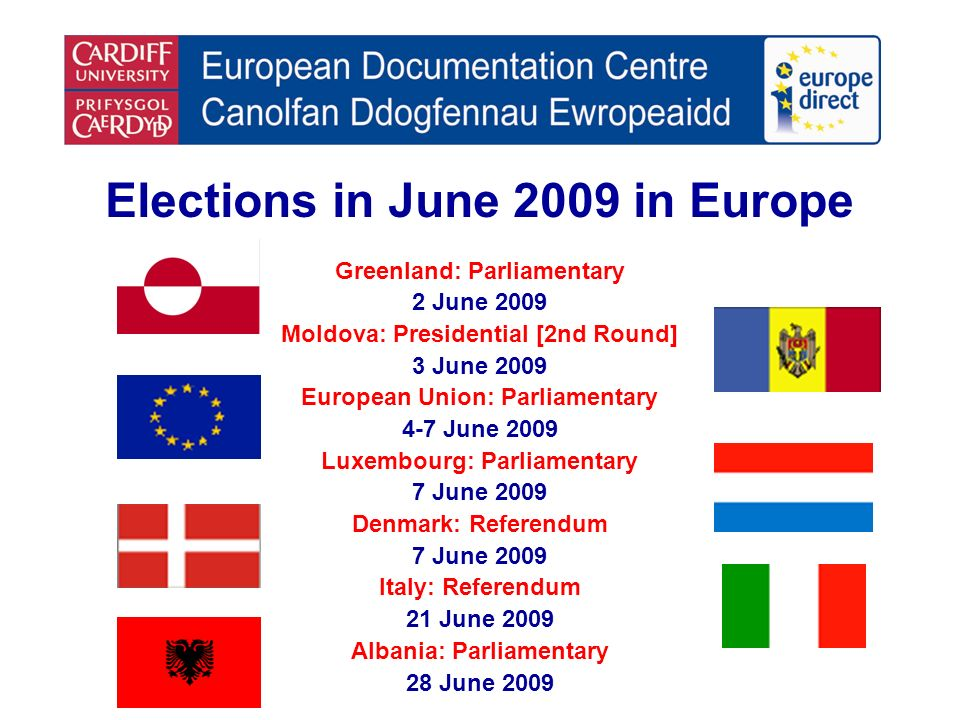 Elections in June 2009 in Europe Greenland: Parliamentary 2 June 2009 Moldova: Presidential [2nd Round] 3 June 2009 European Union: Parliamentary 4-7 June 2009 Luxembourg: Parliamentary 7 June 2009 Denmark: Referendum 7 June 2009 Italy: Referendum 21 June 2009 Albania: Parliamentary 28 June 2009