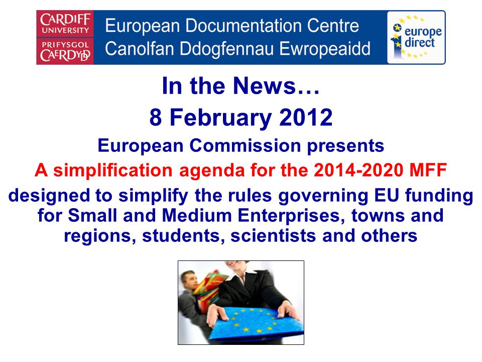In the News… 8 February 2012 European Commission presents A simplification agenda for the 2014-2020 MFF designed to simplify the rules governing EU funding for Small and Medium Enterprises, towns and regions, students, scientists and others