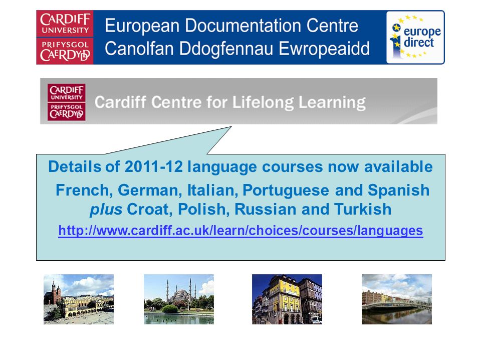 Details of 2011-12 language courses now available French, German, Italian, Portuguese and Spanish plus Croat, Polish, Russian and Turkish http://www.cardiff.ac.uk/learn/choices/courses/languages